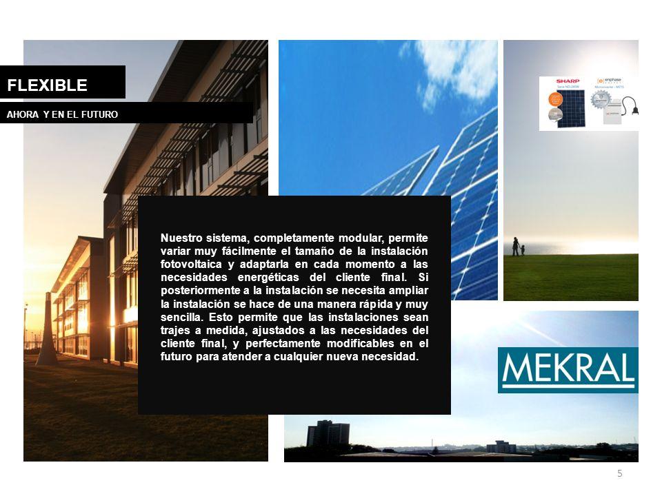 5 FLEXIBLE AHORA Y EN EL FUTURO Nuestro sistema, completamente modular, permite variar muy fácilmente el tamaño de la instalación fotovoltaica y adapt