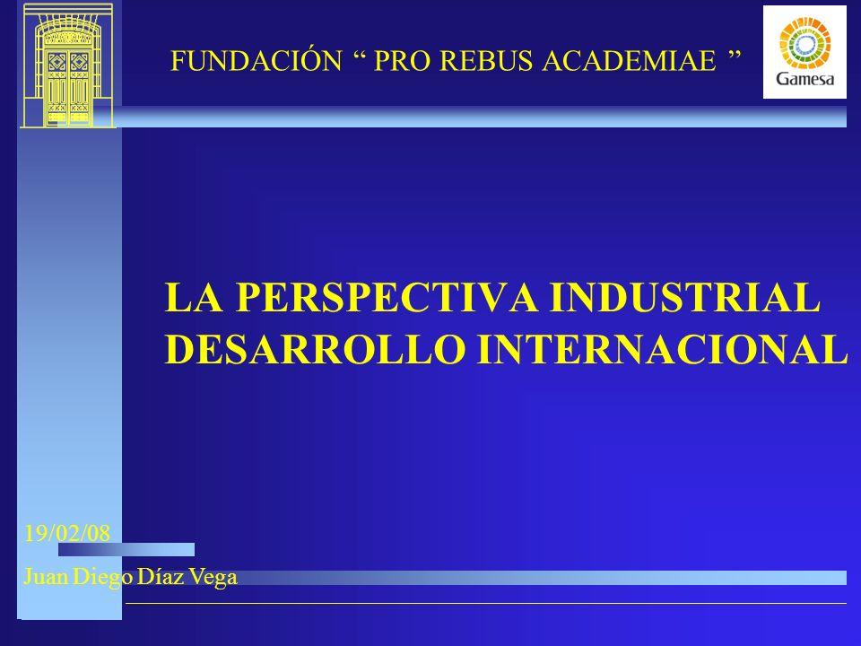 9-XI-2005 FUNDACIÓN PRO REBUS ACADEMIAE 19/02/08 Juan Diego Díaz Vega LA PERSPECTIVA INDUSTRIAL DESARROLLO INTERNACIONAL