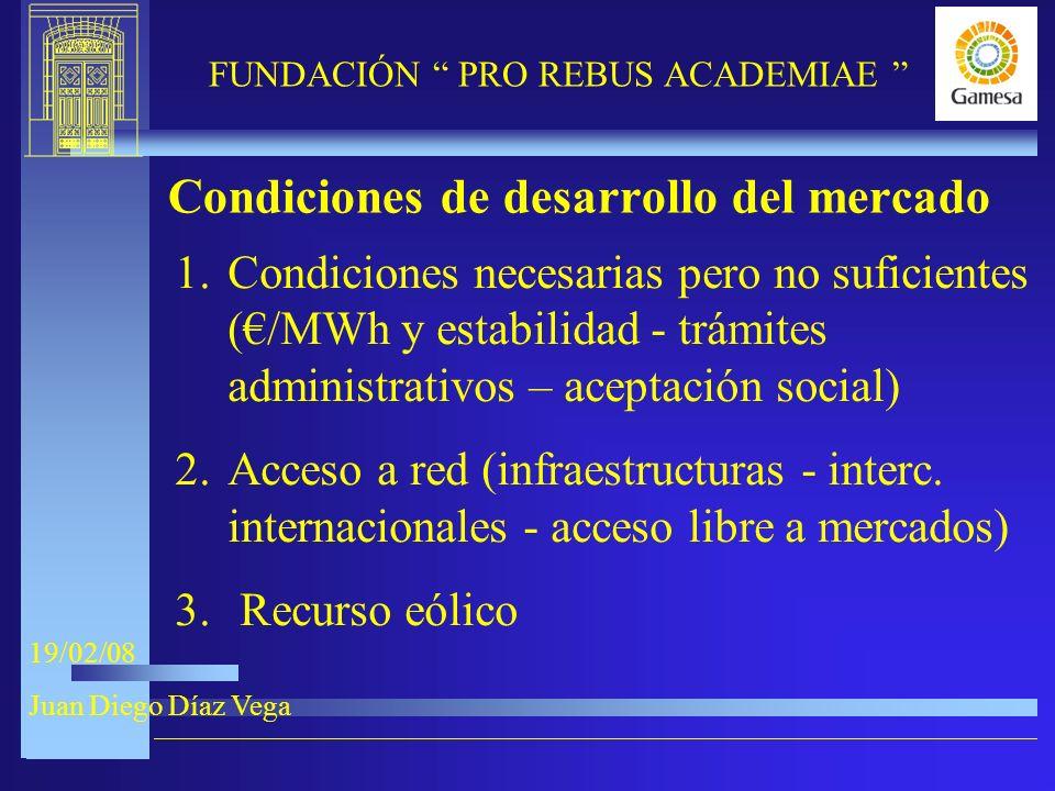 9-XI-2005 FUNDACIÓN PRO REBUS ACADEMIAE 19/02/08 Juan Diego Díaz Vega Condiciones de desarrollo del mercado 1.Condiciones necesarias pero no suficientes (/MWh y estabilidad - trámites administrativos – aceptación social) 2.Acceso a red (infraestructuras - interc.