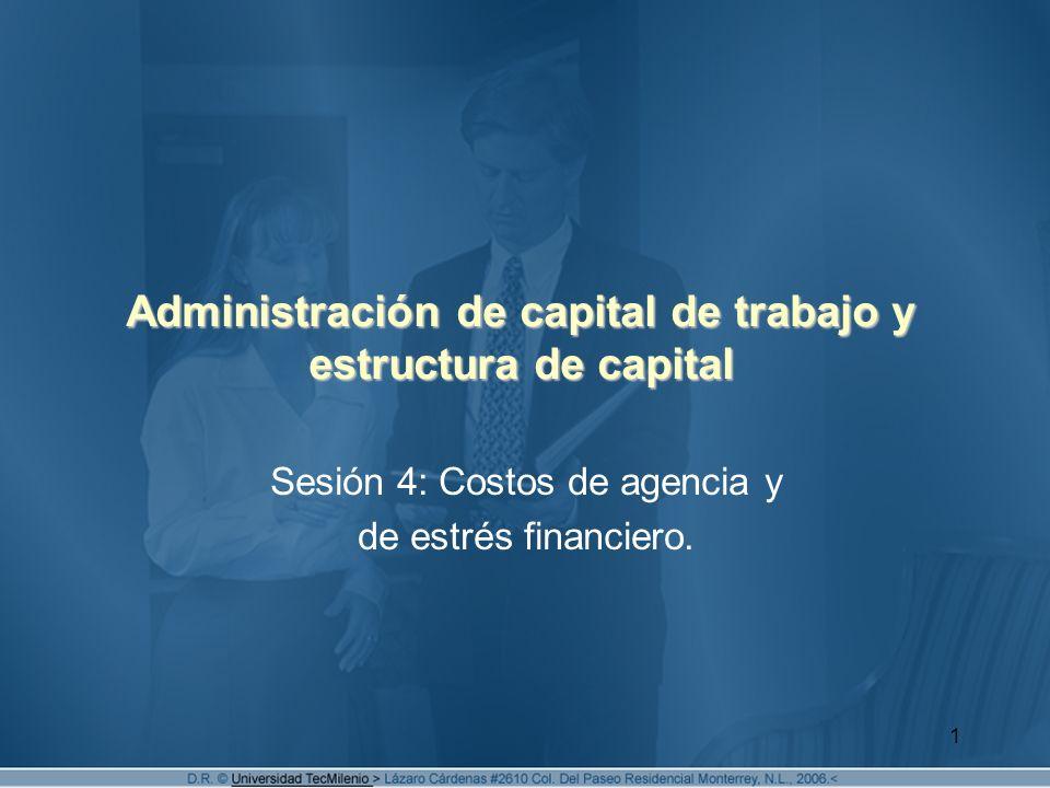 1 Administración de capital de trabajo y estructura de capital Sesión 4: Costos de agencia y de estrés financiero.