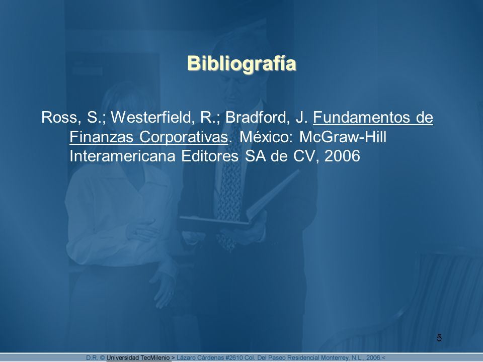 5 Bibliografía Ross, S.; Westerfield, R.; Bradford, J. Fundamentos de Finanzas Corporativas. México: McGraw-Hill Interamericana Editores SA de CV, 200