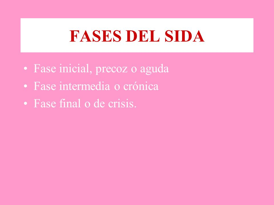 FASES DEL SIDA Fase inicial, precoz o aguda Fase intermedia o crónica Fase final o de crisis.