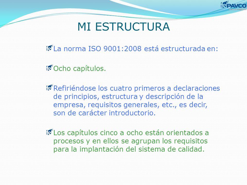 MI ESTRUCTURA La norma ISO 9001:2008 está estructurada en: Ocho capítulos. Refiriéndose los cuatro primeros a declaraciones de principios, estructura