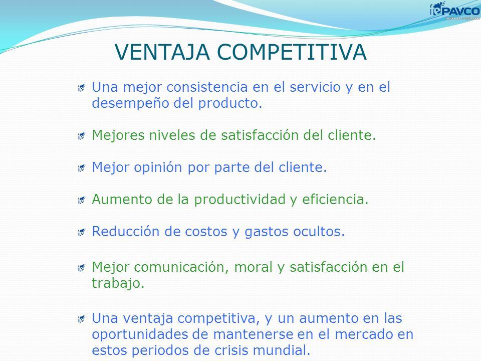 VENTAJA COMPETITIVA Una mejor consistencia en el servicio y en el desempeño del producto. Mejores niveles de satisfacción del cliente. Mejor opinión p