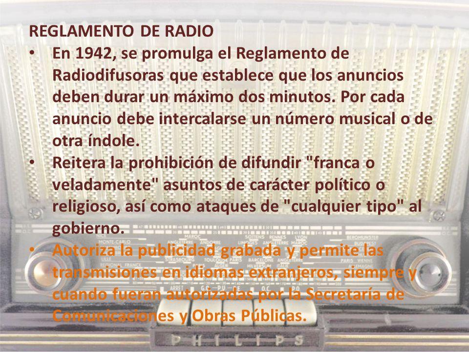 REGLAMENTO DE RADIO En 1942, se promulga el Reglamento de Radiodifusoras que establece que los anuncios deben durar un máximo dos minutos. Por cada an