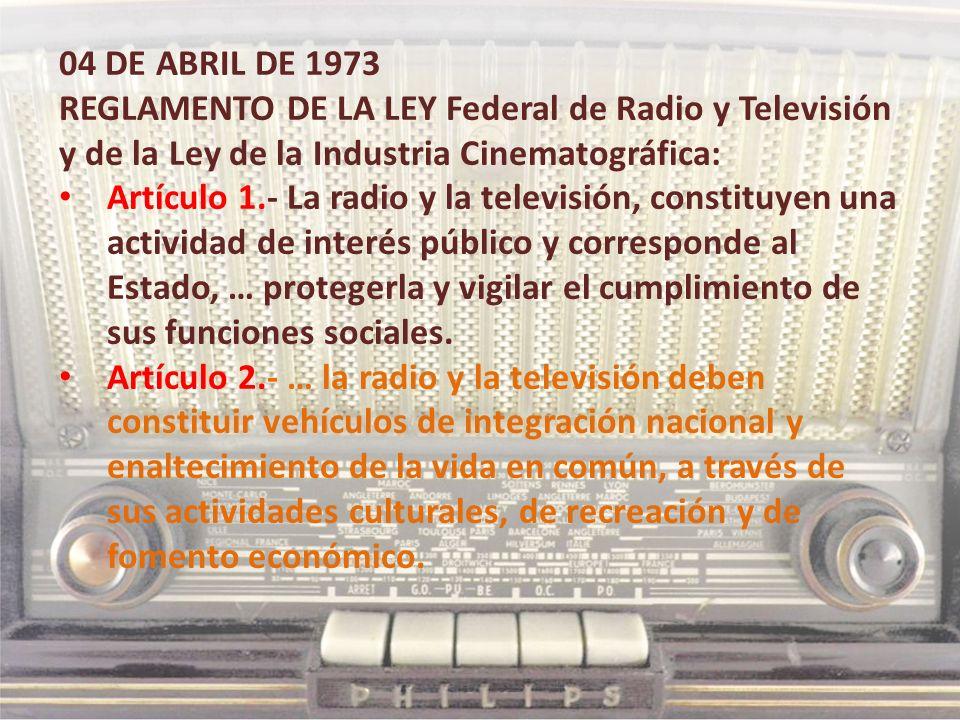 04 DE ABRIL DE 1973 REGLAMENTO DE LA LEY Federal de Radio y Televisión y de la Ley de la Industria Cinematográfica: Artículo 1.- La radio y la televis