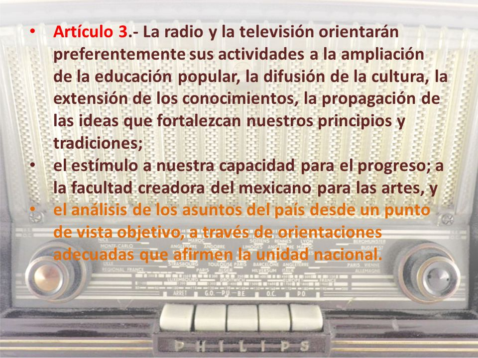 Artículo 3.- La radio y la televisión orientarán preferentemente sus actividades a la ampliación de la educación popular, la difusión de la cultura, l