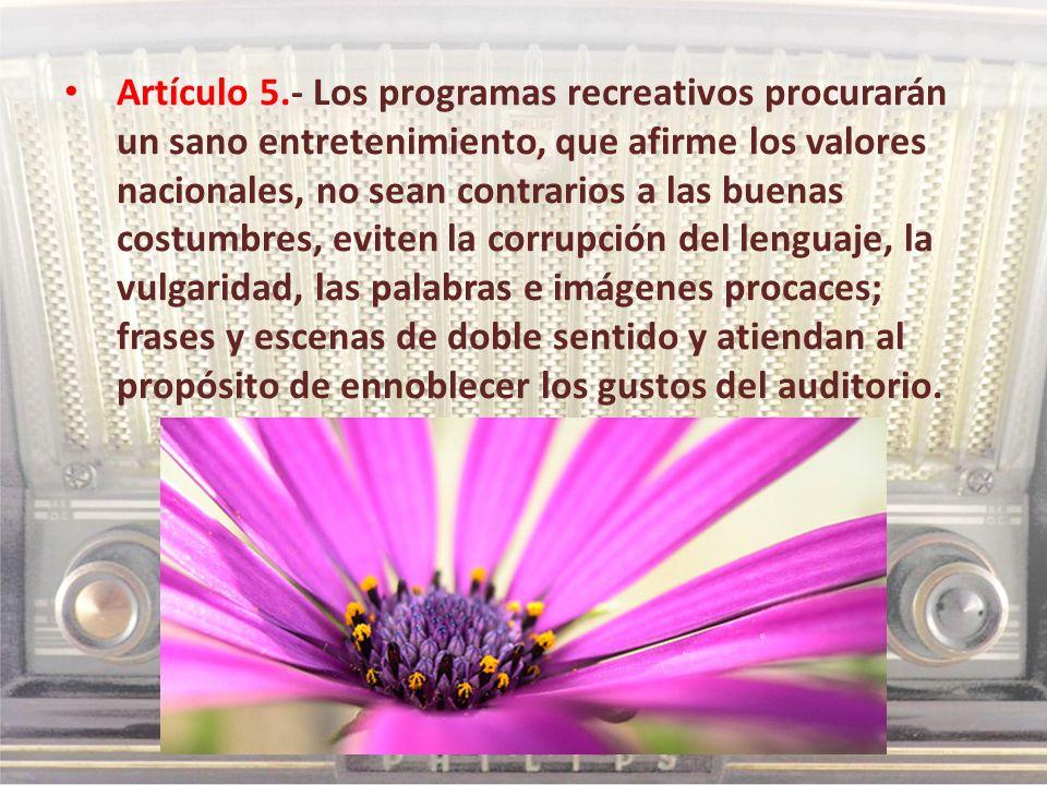 Artículo 5.- Los programas recreativos procurarán un sano entretenimiento, que afirme los valores nacionales, no sean contrarios a las buenas costumbr