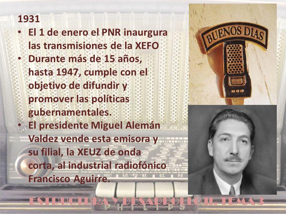 ESTRUCTURA Y DESARROLLO II. TEMA 3 1931 El 1 de enero el PNR inaurgura las transmisiones de la XEFO Durante más de 15 años, hasta 1947, cumple con el