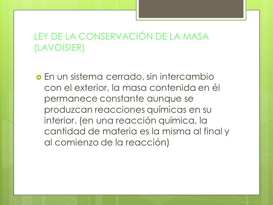 LEY DE LA CONSERVACIÓN DE LA MASA (LAVOISIER) En un sistema cerrado, sin intercambio con el exterior, la masa contenida en él permanece constante aunq