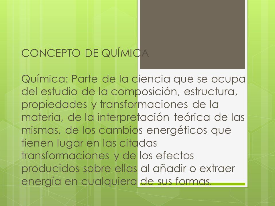 CONCEPTO DE QUÍMICA Química: Parte de la ciencia que se ocupa del estudio de la composición, estructura, propiedades y transformaciones de la materia,