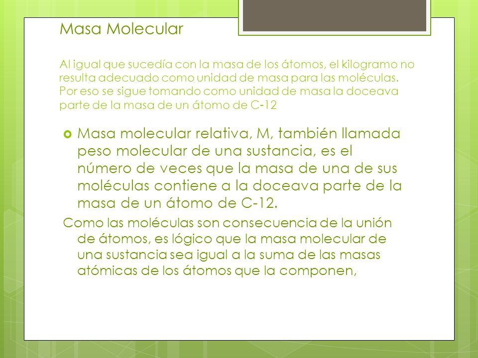Masa Molecular Al igual que sucedía con la masa de los átomos, el kilogramo no resulta adecuado como unidad de masa para las moléculas. Por eso se sig
