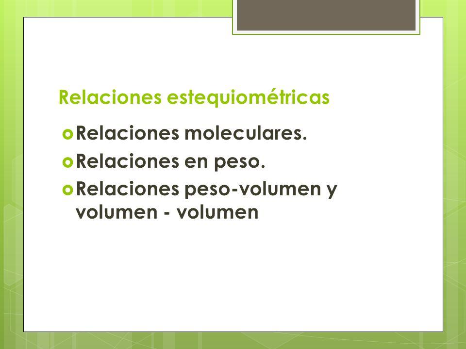 Relaciones estequiométricas Relaciones moleculares. Relaciones en peso. Relaciones peso-volumen y volumen - volumen