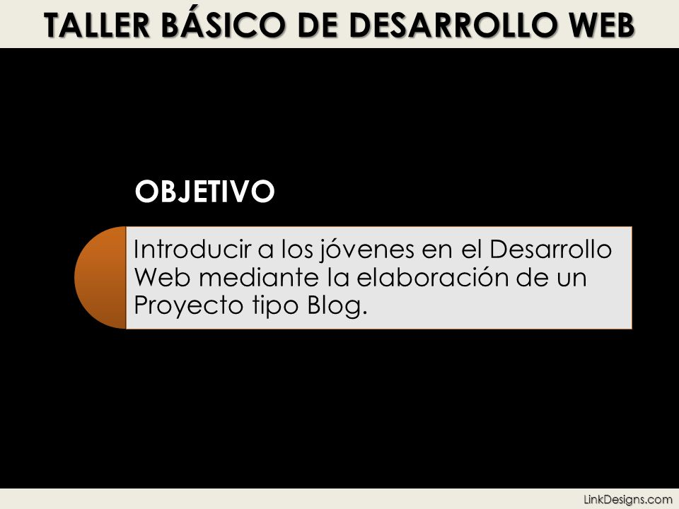 TALLER BÁSICO DE DESARROLLO WEB OBJETIVO Introducir a los jóvenes en el Desarrollo Web mediante la elaboración de un Proyecto tipo Blog.LinkDesigns.co