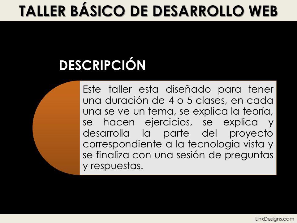 TALLER BÁSICO DE DESARROLLO WEB DESCRIPCIÓN Este taller esta diseñado para tener una duración de 4 o 5 clases, en cada una se ve un tema, se explica l