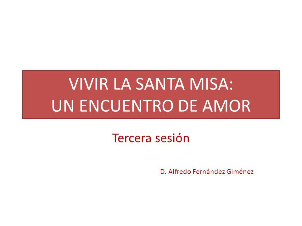 VIVIR LA SANTA MISA: UN ENCUENTRO DE AMOR Tercera sesión D. Alfredo Fernández Giménez