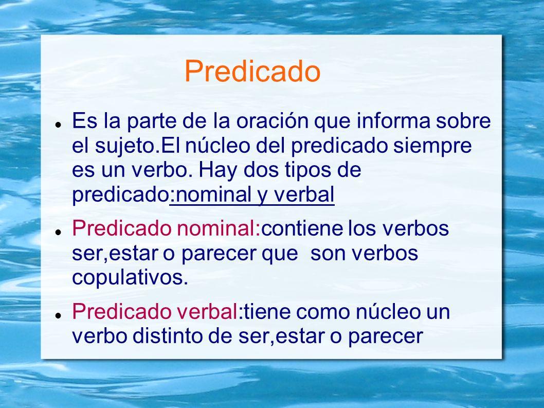 Predicado Es la parte de la oración que informa sobre el sujeto.El núcleo del predicado siempre es un verbo. Hay dos tipos de predicado:nominal y verb