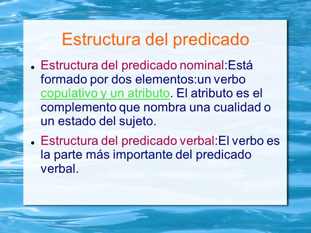 Estructura del predicado Estructura del predicado nominal:Está formado por dos elementos:un verbo copulativo y un atributo. El atributo es el compleme
