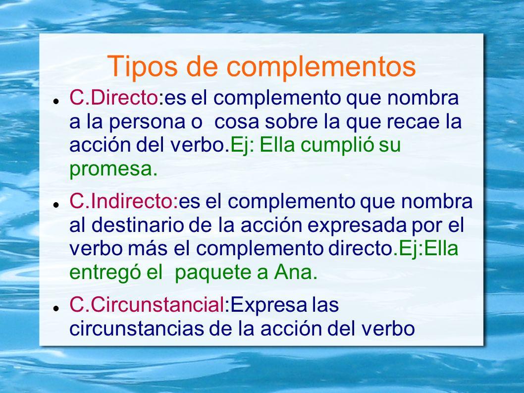 Tipos de complementos C.Directo:es el complemento que nombra a la persona o cosa sobre la que recae la acción del verbo.Ej: Ella cumplió su promesa. C