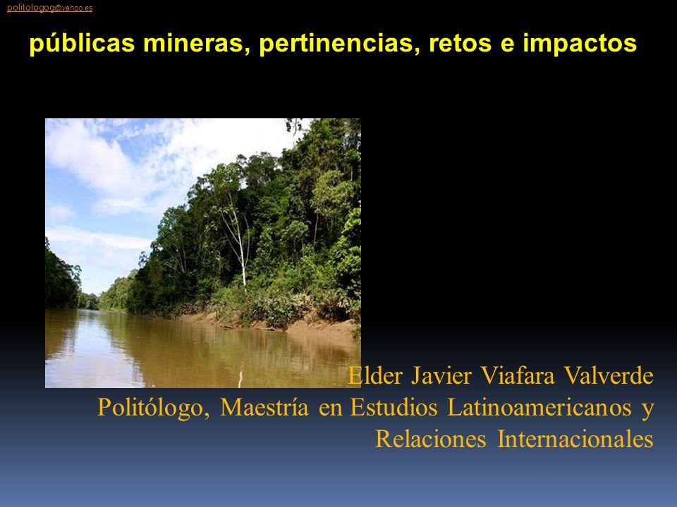 Elder Javier Viafara Valverde Politólogo, Maestría en Estudios Latinoamericanos y Relaciones Internacionales Políticas públicas mineras, pertinencias,
