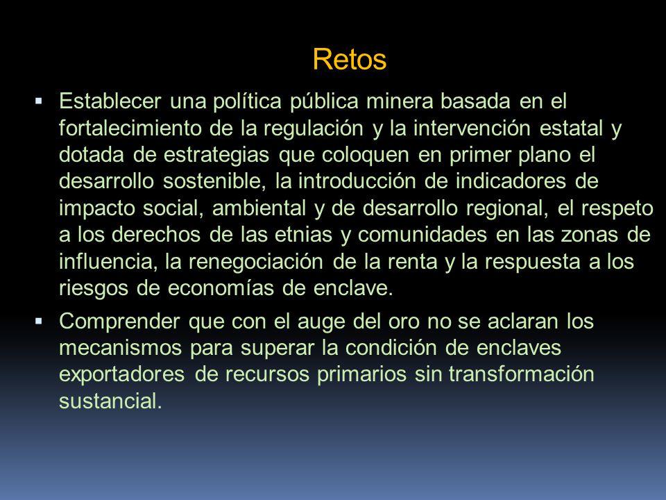 Retos Establecer una política pública minera basada en el fortalecimiento de la regulación y la intervención estatal y dotada de estrategias que coloq
