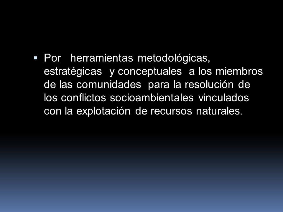 Por herramientas metodológicas, estratégicas y conceptuales a los miembros de las comunidades para la resolución de los conflictos socioambientales vi