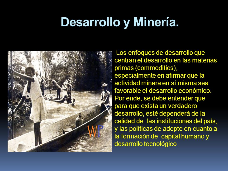 Desarrollo y Minería. Los enfoques de desarrollo que centran el desarrollo en las materias primas (commodities), especialmente en afirmar que la activ