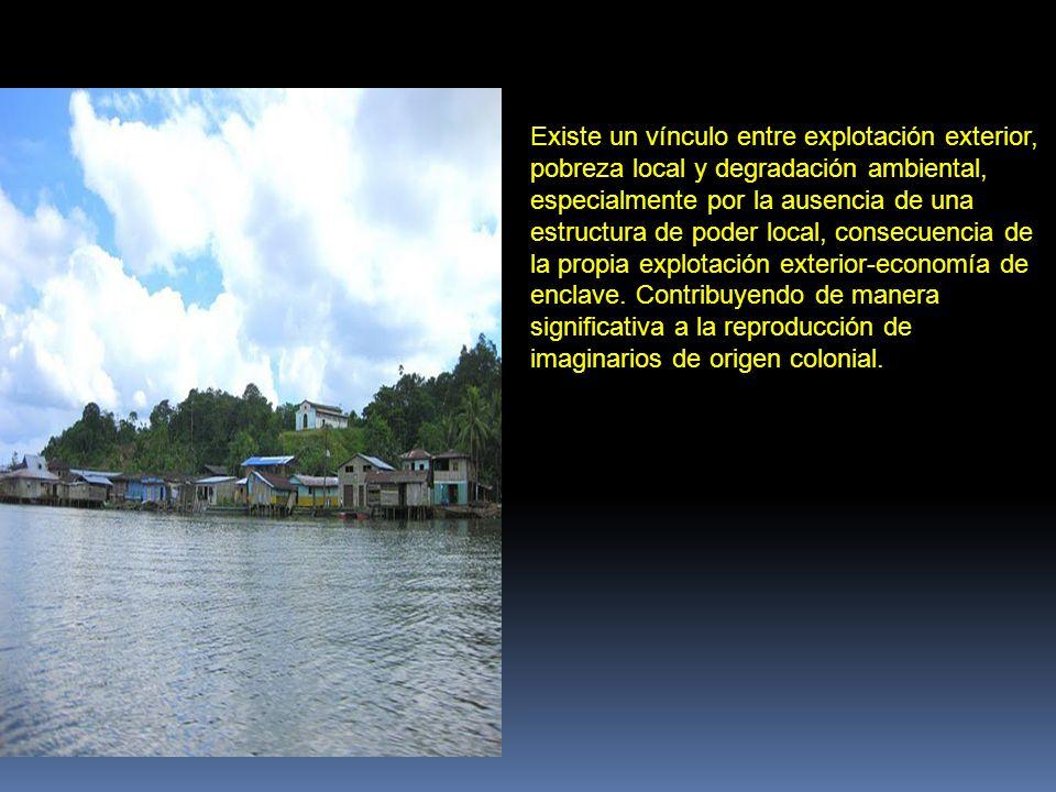 Existe un vínculo entre explotación exterior, pobreza local y degradación ambiental, especialmente por la ausencia de una estructura de poder local, c