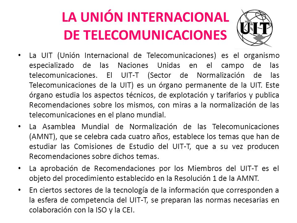 LA UNIÓN INTERNACIONAL DE TELECOMUNICACIONES La UIT (Unión Internacional de Telecomunicaciones) es el organismo especializado de las Naciones Unidas e