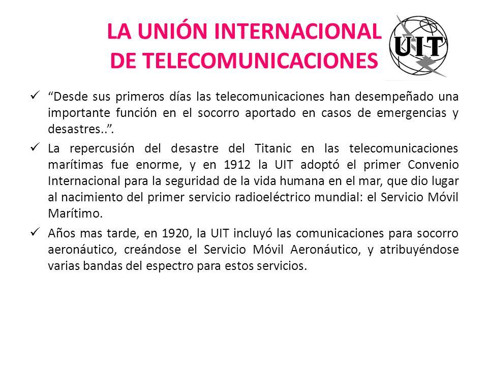 LA UNIÓN INTERNACIONAL DE TELECOMUNICACIONES Desde sus primeros días las telecomunicaciones han desempeñado una importante función en el socorro aport
