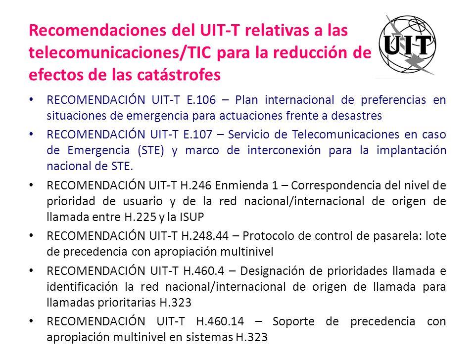 Recomendaciones del UIT-T relativas a las telecomunicaciones/TIC para la reducción de los efectos de las catástrofes RECOMENDACIÓN UIT-T H.460.21 – Difusión de mensajes para sistemas H.323 RECOMENDACIÓN UIT-T J.260 – Requisitos aplicables a las telecomunicaciones preferentes en redes IPCablecom RECOMENDACIÓN UIT-T M.3350 – Requisitos del intercambio de información de gestión de servicios de la RGT a través de la interfaz RGT-X para la prestación del servicio de telecomunicaciones de emergencia (ETS) Señalización para soporte IEPS en ISUP – Q.761 Amd.3, Q.762 Amd.3, Q.763 Amd.4, y Q.764 Amd.4 Señalización para soporte IEPS en BICC – Q.1902.1 Amd.2, Q.1902.2 Amd.3, Q.1902.3 Amd.3, y Q.1902.4 Amd.3 Señalización para soporte IEPS en CBC – Q.1950 Amd.1 Anexo G Señalización para soporte IEPS en ATM AAL2 – Q.2630.3 Amd.1 Señalización para soporte IEPS en DSS2 – Q.2931 Amd.5 RECOMENDACIÓN UIT-T Y.1271 – Requisitos y capacidades de red generales necesarios para soportar telecomunicaciones de emergencia en redes evolutivas con conmutación de circuitos y conmutación de paquetes.