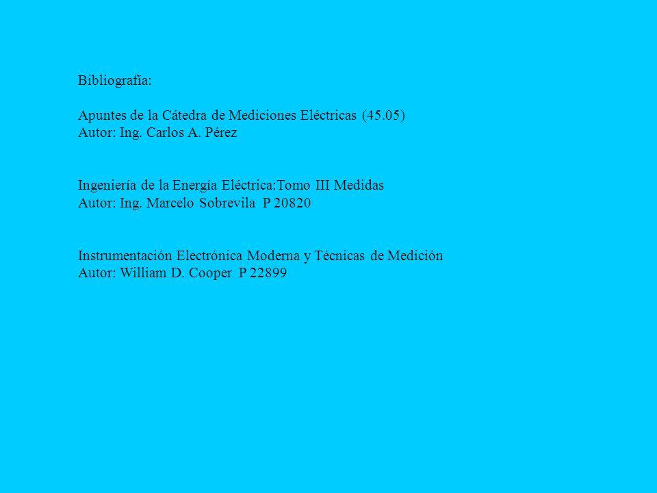 Bibliografía: Apuntes de la Cátedra de Mediciones Eléctricas (45.05) Autor: Ing. Carlos A. Pérez Ingeniería de la Energía Eléctrica:Tomo III Medidas A