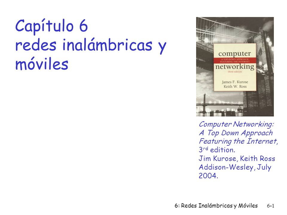 6: Redes Inalámbricas y Móviles6-1 Capítulo 6 redes inalámbricas y móviles Computer Networking: A Top Down Approach Featuring the Internet, 3 rd editi