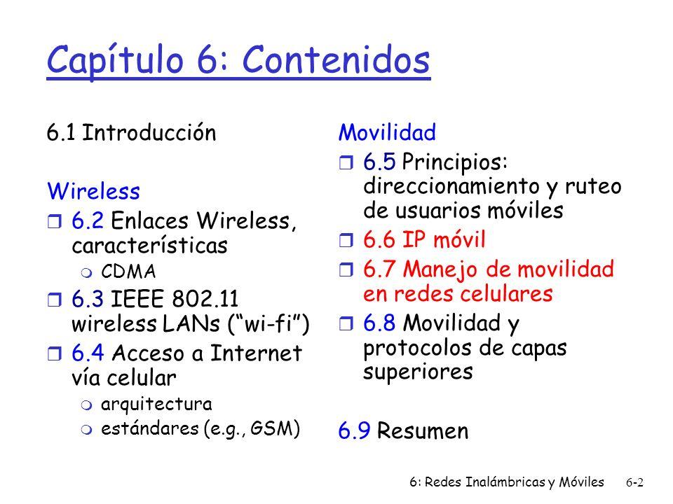 6: Redes Inalámbricas y Móviles6-2 Capítulo 6: Contenidos 6.1 Introducción Wireless r 6.2 Enlaces Wireless, características m CDMA r 6.3 IEEE 802.11 wireless LANs (wi-fi) r 6.4 Acceso a Internet vía celular m arquitectura m estándares (e.g., GSM) Movilidad r 6.5 Principios: direccionamiento y ruteo de usuarios móviles r 6.6 IP móvil r 6.7 Manejo de movilidad en redes celulares r 6.8 Movilidad y protocolos de capas superiores 6.9 Resumen