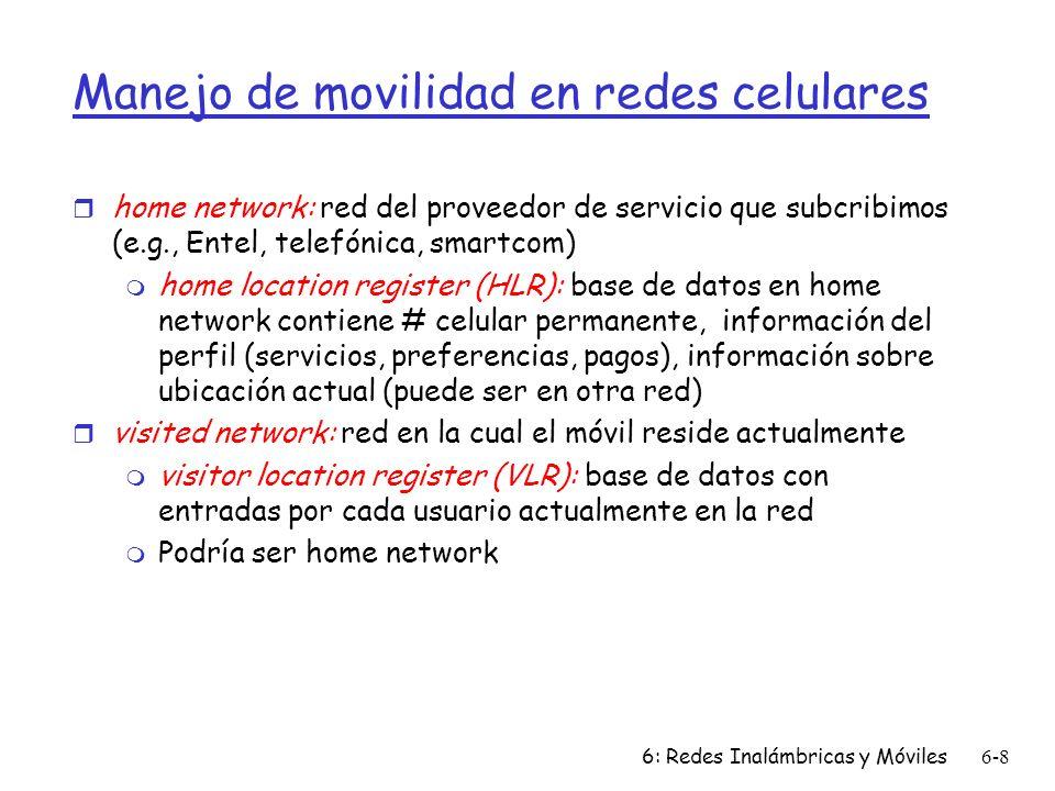 6: Redes Inalámbricas y Móviles6-8 Manejo de movilidad en redes celulares r home network: red del proveedor de servicio que subcribimos (e.g., Entel, telefónica, smartcom) m home location register (HLR): base de datos en home network contiene # celular permanente, información del perfil (servicios, preferencias, pagos), información sobre ubicación actual (puede ser en otra red) r visited network: red en la cual el móvil reside actualmente m visitor location register (VLR): base de datos con entradas por cada usuario actualmente en la red m Podría ser home network