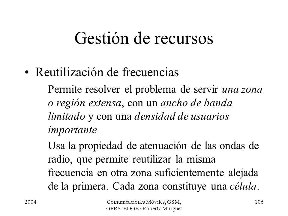 2004Comunicaciones Móviles, GSM, GPRS, EDGE - Roberto Murguet 106 Gestión de recursos Reutilización de frecuencias Permite resolver el problema de ser