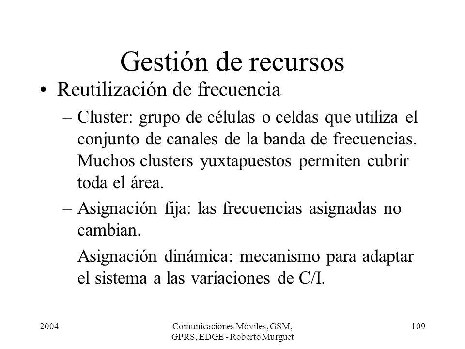 2004Comunicaciones Móviles, GSM, GPRS, EDGE - Roberto Murguet 109 Gestión de recursos Reutilización de frecuencia –Cluster: grupo de células o celdas