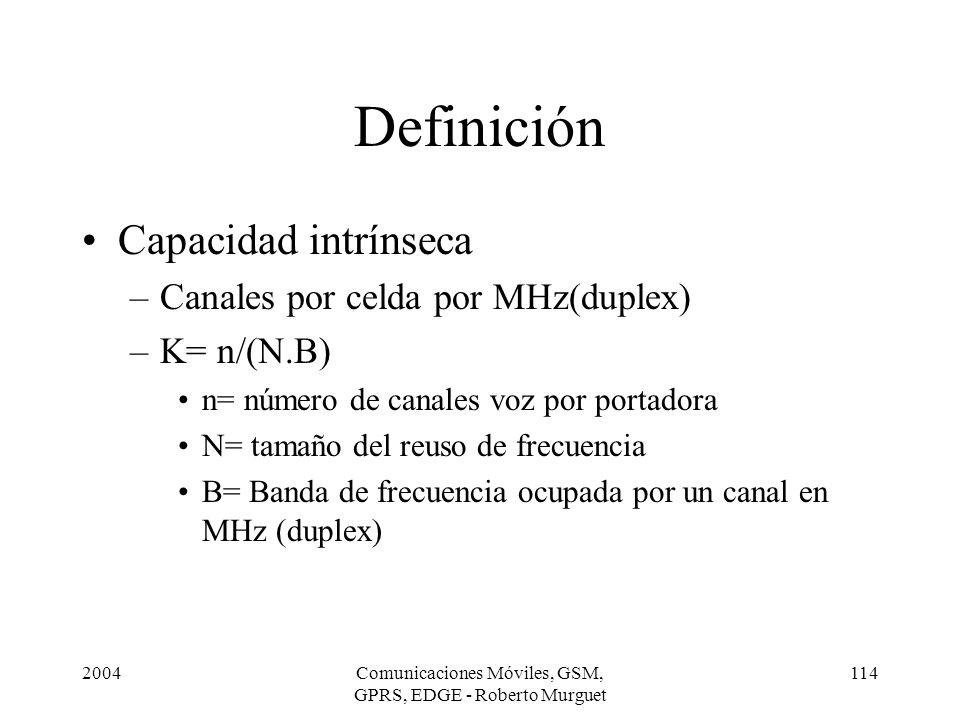 2004Comunicaciones Móviles, GSM, GPRS, EDGE - Roberto Murguet 114 Definición Capacidad intrínseca –Canales por celda por MHz(duplex) –K= n/(N.B) n= nú