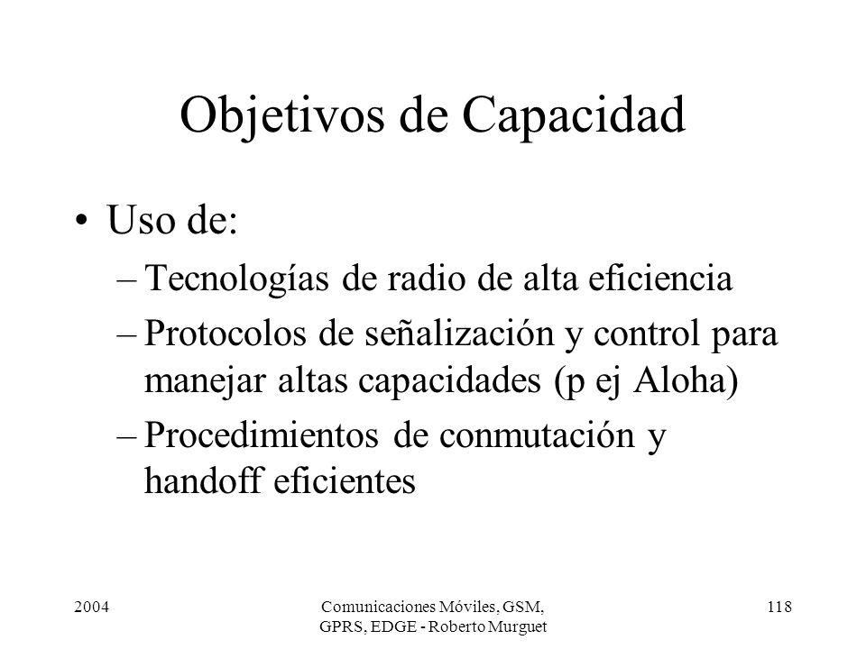 2004Comunicaciones Móviles, GSM, GPRS, EDGE - Roberto Murguet 118 Objetivos de Capacidad Uso de: –Tecnologías de radio de alta eficiencia –Protocolos