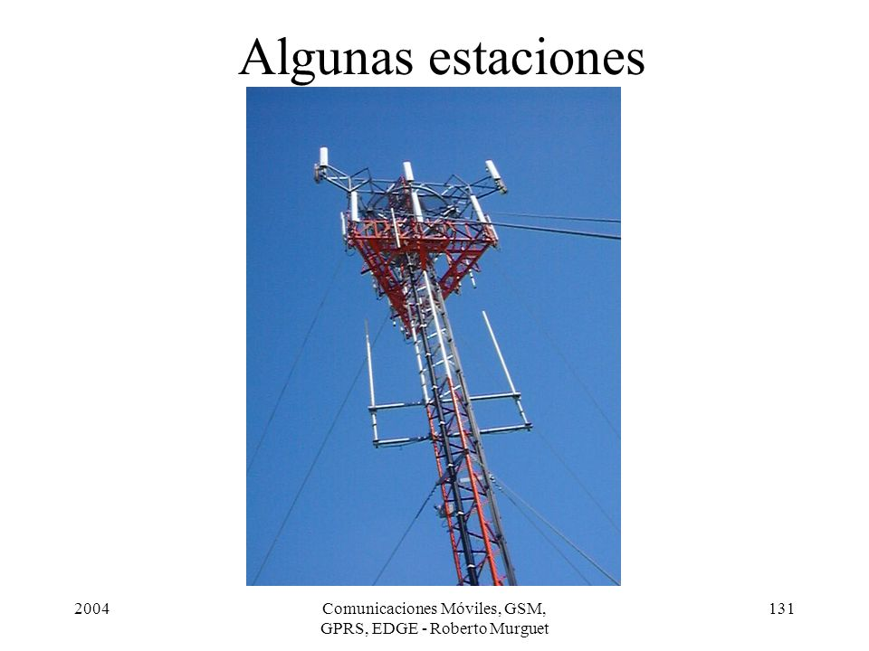 2004Comunicaciones Móviles, GSM, GPRS, EDGE - Roberto Murguet 131 Algunas estaciones