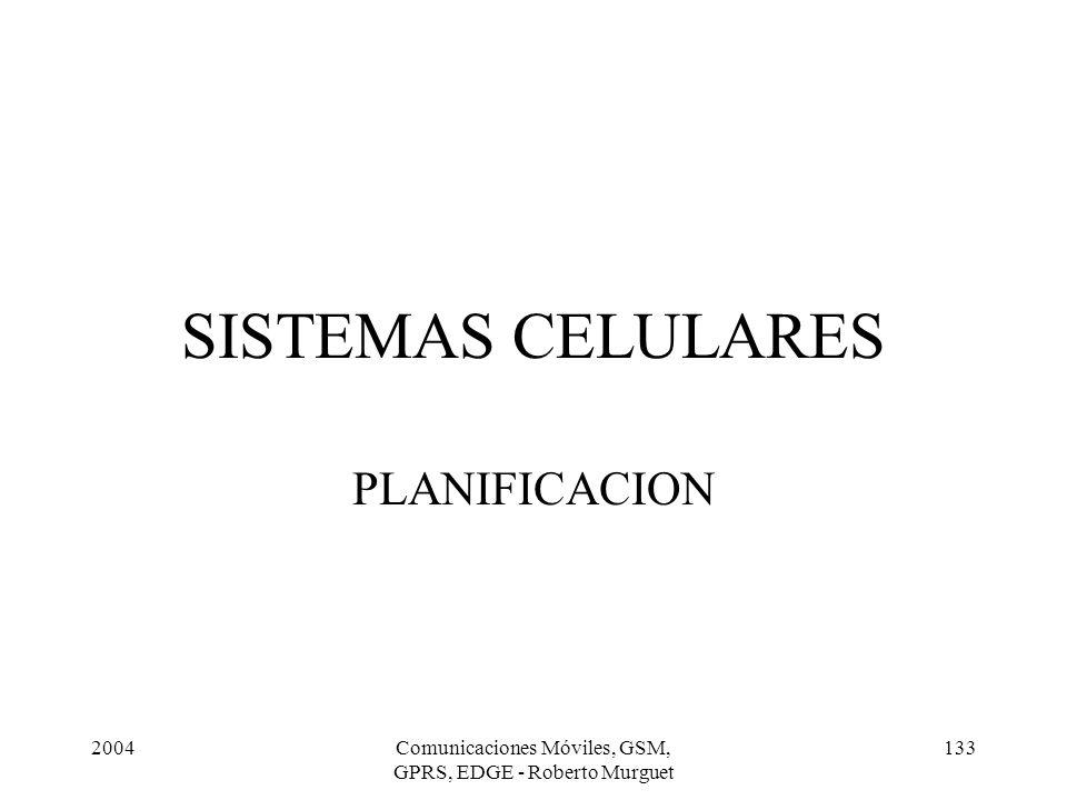 2004Comunicaciones Móviles, GSM, GPRS, EDGE - Roberto Murguet 133 SISTEMAS CELULARES PLANIFICACION