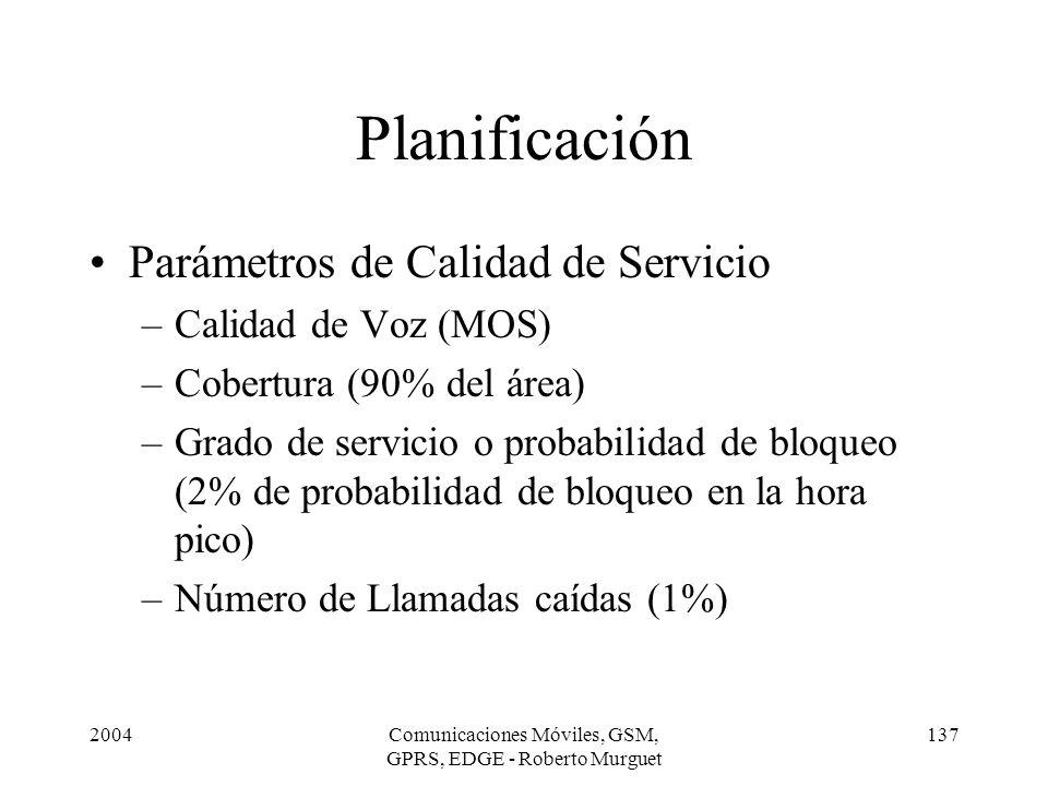 2004Comunicaciones Móviles, GSM, GPRS, EDGE - Roberto Murguet 137 Planificación Parámetros de Calidad de Servicio –Calidad de Voz (MOS) –Cobertura (90