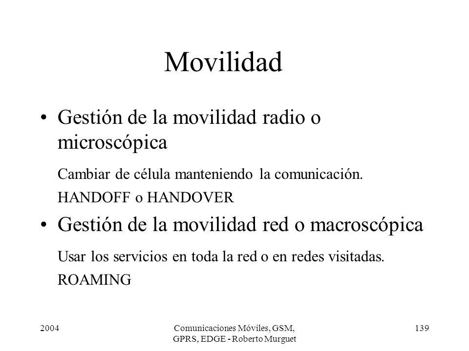 2004Comunicaciones Móviles, GSM, GPRS, EDGE - Roberto Murguet 139 Movilidad Gestión de la movilidad radio o microscópica Cambiar de célula manteniendo