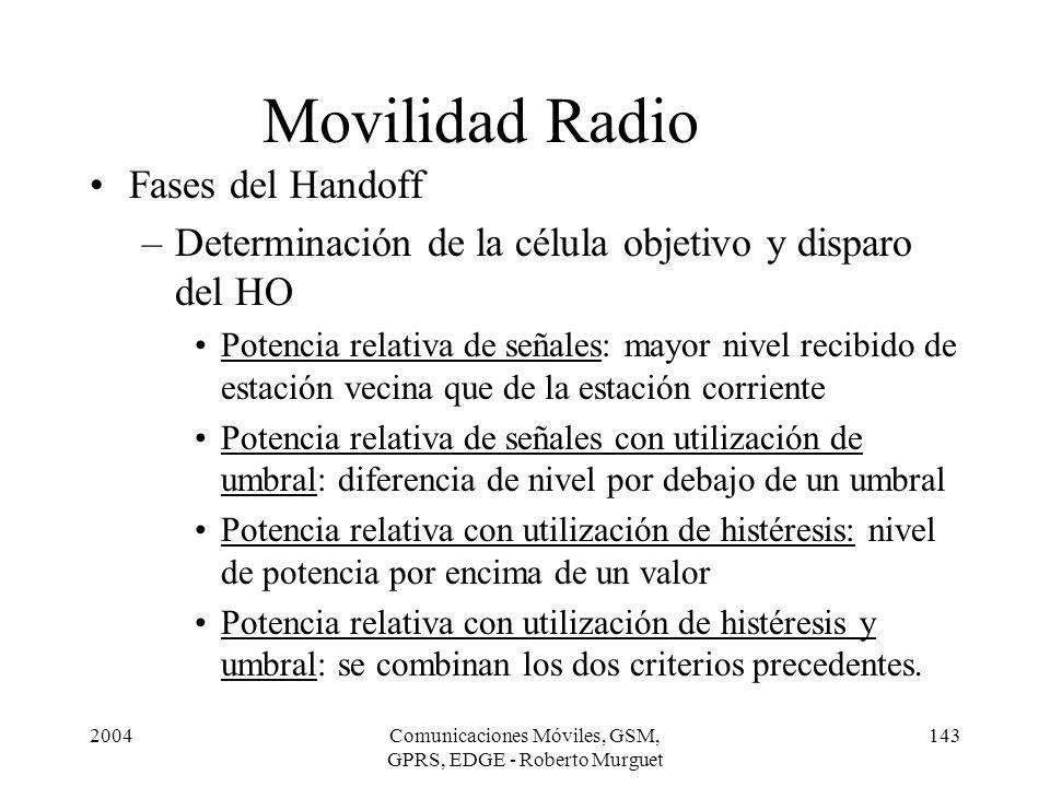 2004Comunicaciones Móviles, GSM, GPRS, EDGE - Roberto Murguet 143 Movilidad Radio Fases del Handoff –Determinación de la célula objetivo y disparo del
