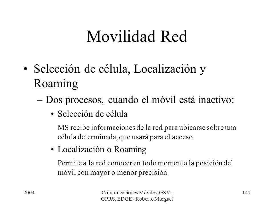 2004Comunicaciones Móviles, GSM, GPRS, EDGE - Roberto Murguet 147 Movilidad Red Selección de célula, Localización y Roaming –Dos procesos, cuando el m