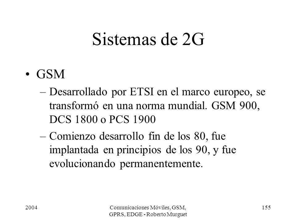 2004Comunicaciones Móviles, GSM, GPRS, EDGE - Roberto Murguet 155 Sistemas de 2G GSM –Desarrollado por ETSI en el marco europeo, se transformó en una