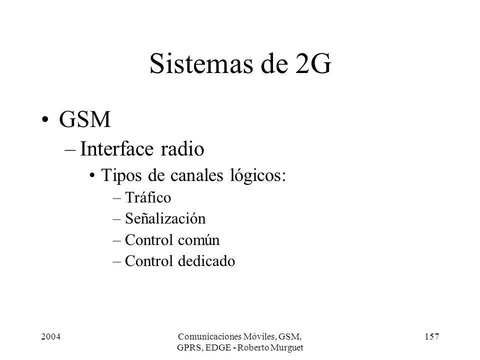 2004Comunicaciones Móviles, GSM, GPRS, EDGE - Roberto Murguet 157 Sistemas de 2G GSM –Interface radio Tipos de canales lógicos: –Tráfico –Señalización