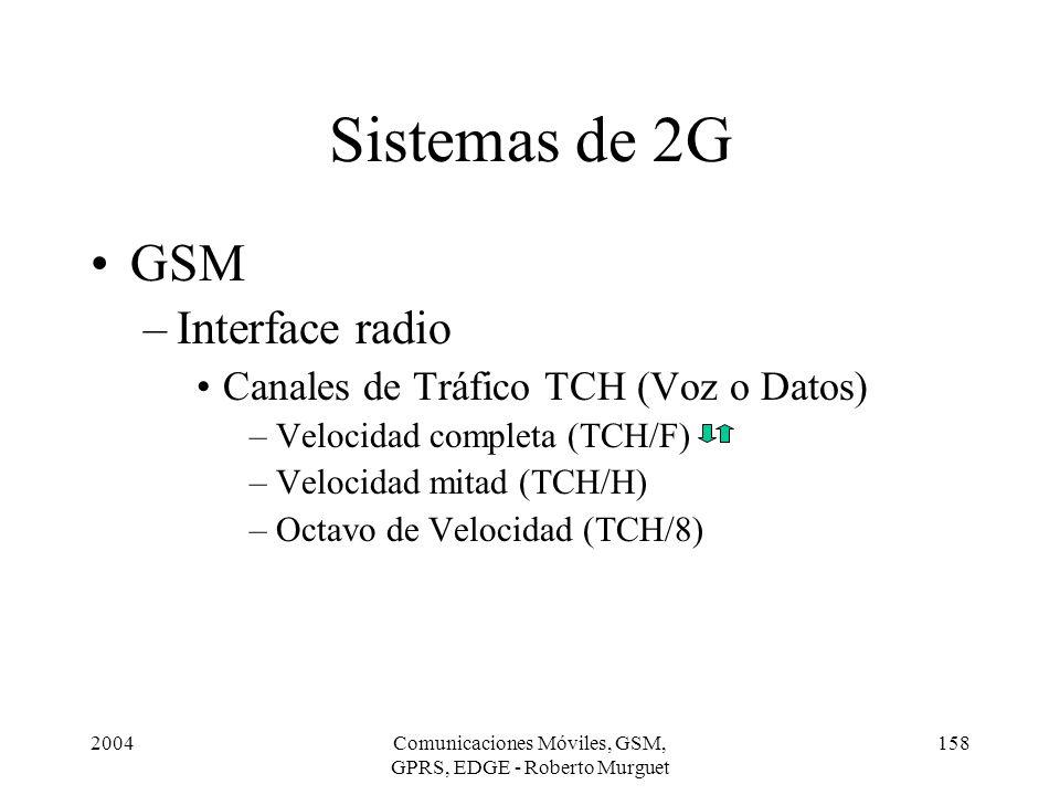 2004Comunicaciones Móviles, GSM, GPRS, EDGE - Roberto Murguet 158 Sistemas de 2G GSM –Interface radio Canales de Tráfico TCH (Voz o Datos) –Velocidad