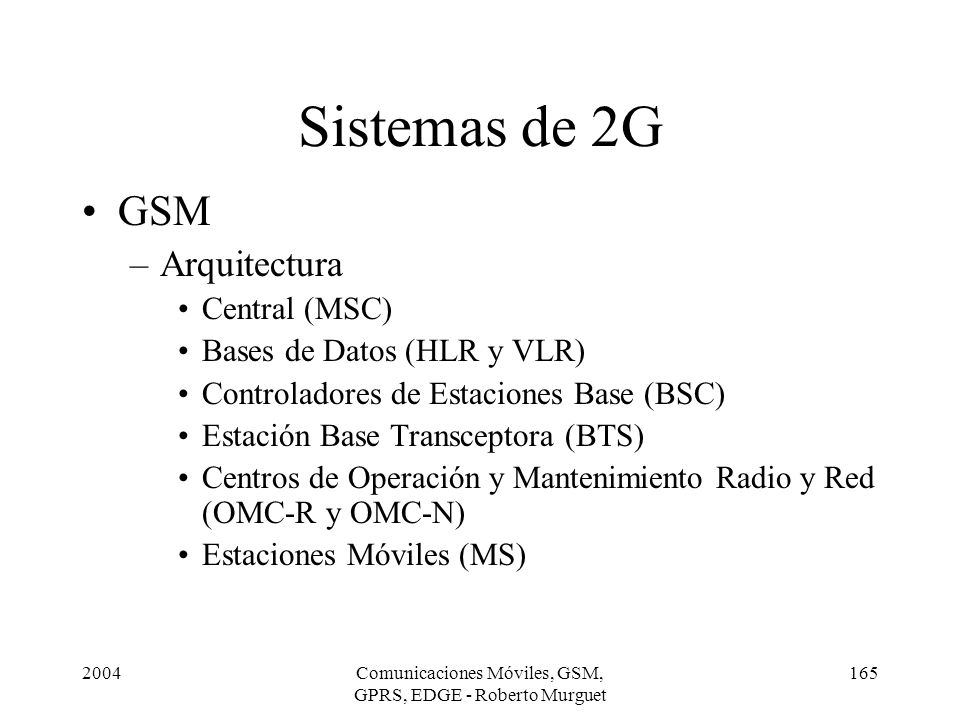 2004Comunicaciones Móviles, GSM, GPRS, EDGE - Roberto Murguet 165 GSM –Arquitectura Central (MSC) Bases de Datos (HLR y VLR) Controladores de Estacion