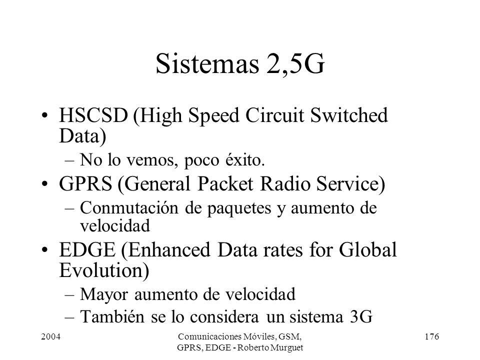 2004Comunicaciones Móviles, GSM, GPRS, EDGE - Roberto Murguet 176 Sistemas 2,5G HSCSD (High Speed Circuit Switched Data) –No lo vemos, poco éxito. GPR